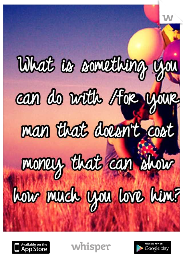 What is something you can do with /for your man that doesn't cost money that can show how much you love him?