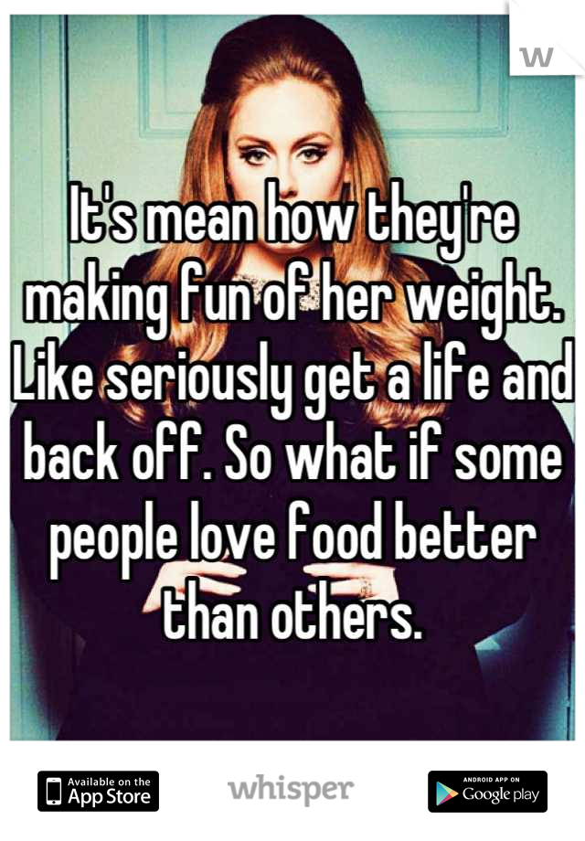 It's mean how they're making fun of her weight. Like seriously get a life and back off. So what if some people love food better than others.