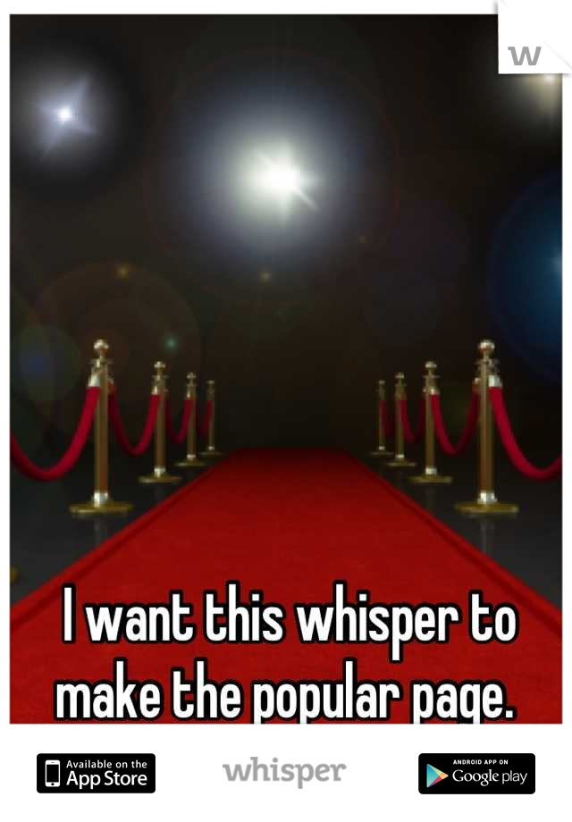 I want this whisper to make the popular page.