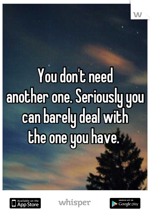 You don't need  another one. Seriously you  can barely deal with  the one you have.