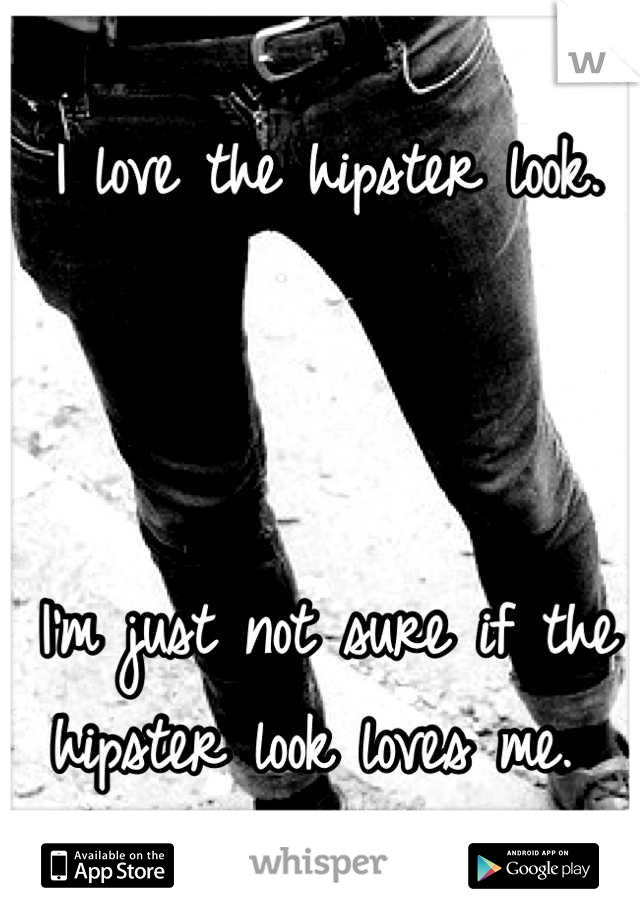 I love the hipster look.    I'm just not sure if the hipster look loves me.
