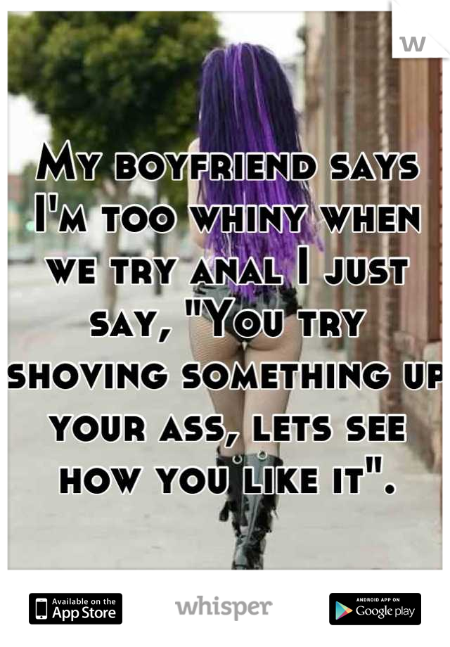 """My boyfriend says I'm too whiny when we try anal I just say, """"You try shoving something up your ass, lets see how you like it""""."""