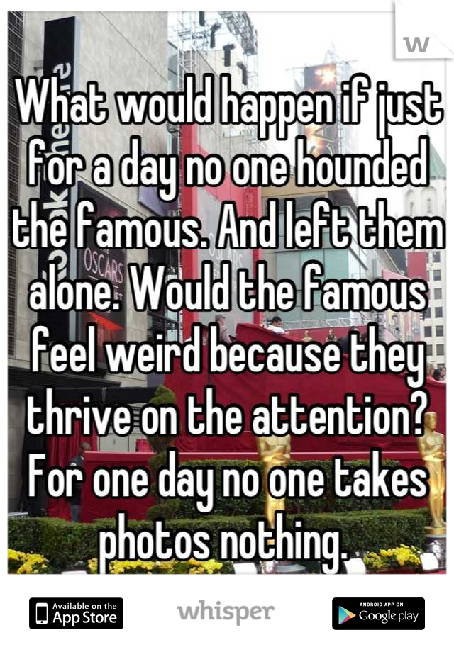 What would happen if just for a day no one hounded the famous. And left them alone. Would the famous feel weird because they thrive on the attention? For one day no one takes photos nothing.