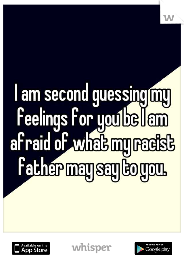 I am second guessing my feelings for you bc I am afraid of what my racist father may say to you.