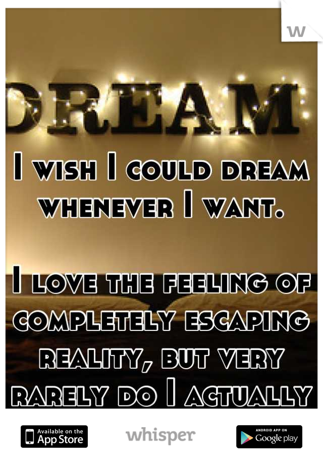 I wish I could dream whenever I want.  I love the feeling of completely escaping reality, but very rarely do I actually ever dream.