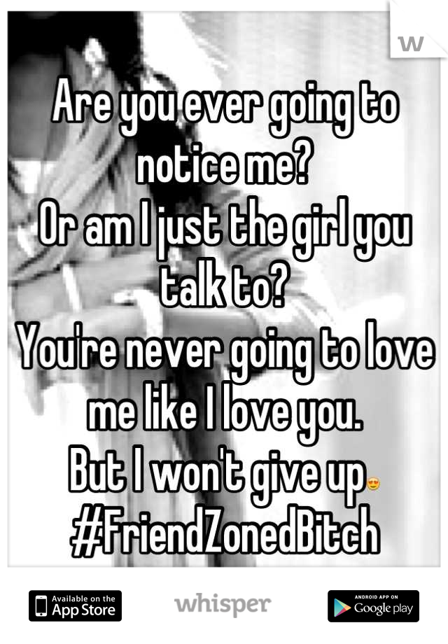 Are you ever going to notice me? Or am I just the girl you talk to? You're never going to love me like I love you. But I won't give up😍 #FriendZonedBitch