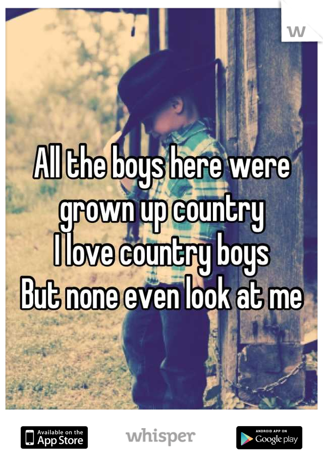 All the boys here were grown up country  I love country boys  But none even look at me