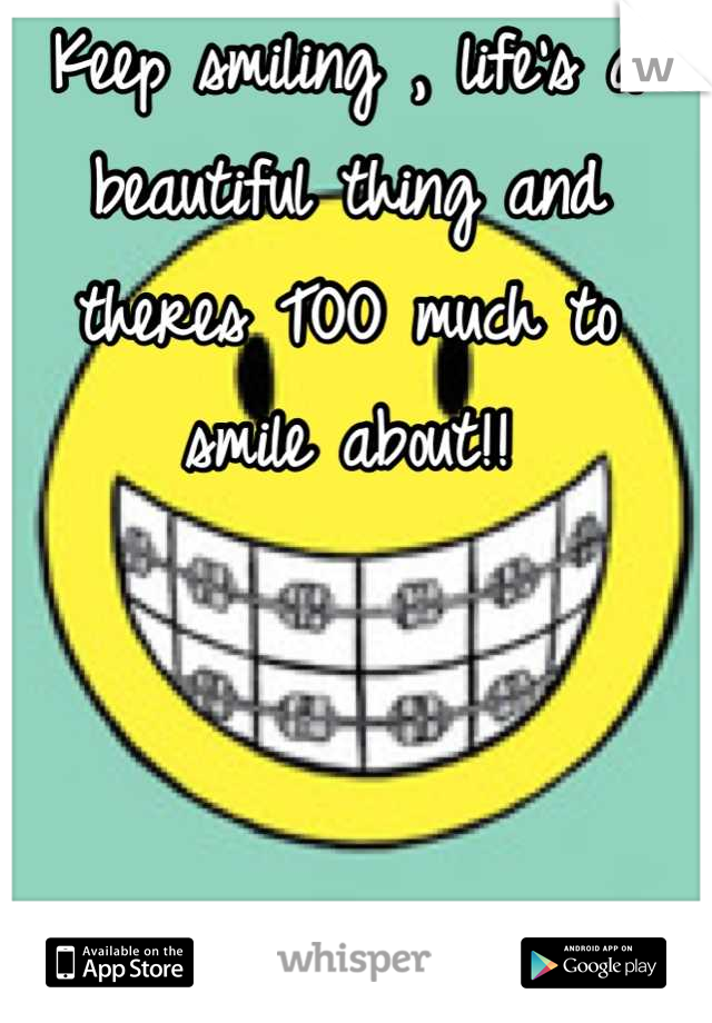 Keep smiling , life's a beautiful thing and theres TOO much to smile about!!