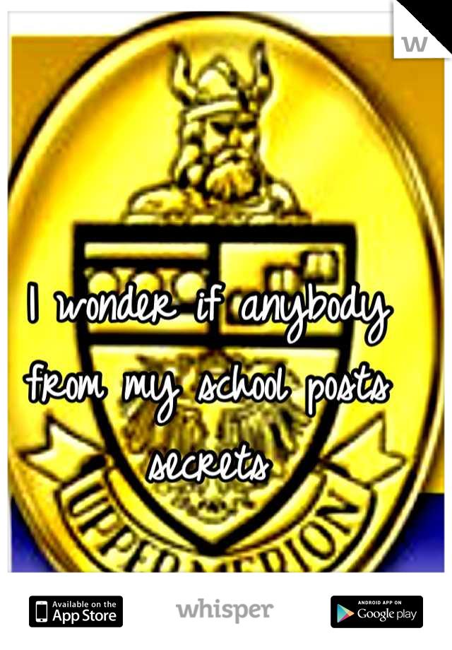 I wonder if anybody from my school posts secrets