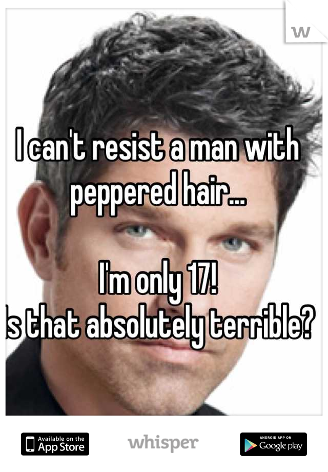 I can't resist a man with peppered hair...  I'm only 17!  Is that absolutely terrible?