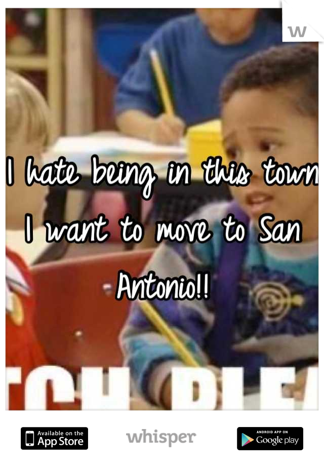 I hate being in this town I want to move to San Antonio!!