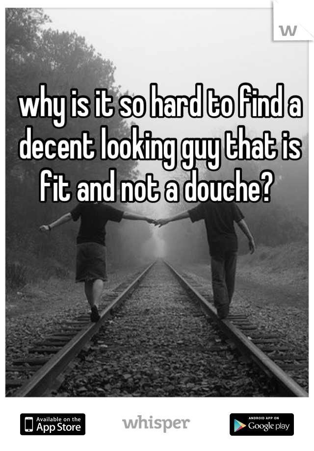 why is it so hard to find a decent looking guy that is fit and not a douche?