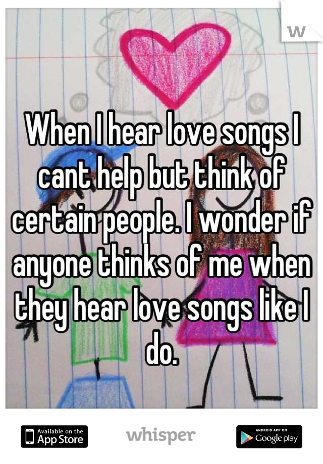When I hear love songs I cant help but think of certain people. I wonder if anyone thinks of me when they hear love songs like I do.