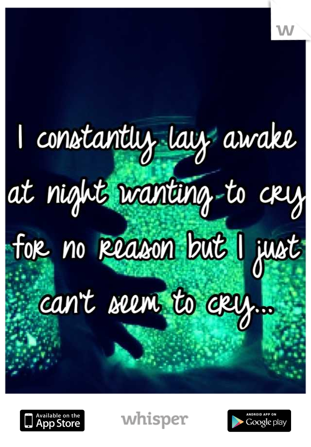 I constantly lay awake at night wanting to cry for no reason but I just can't seem to cry...