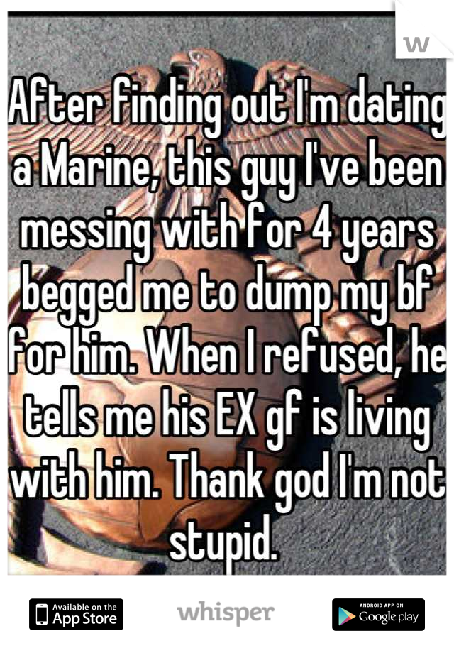 After finding out I'm dating a Marine, this guy I've been messing with for 4 years begged me to dump my bf for him. When I refused, he tells me his EX gf is living with him. Thank god I'm not stupid.