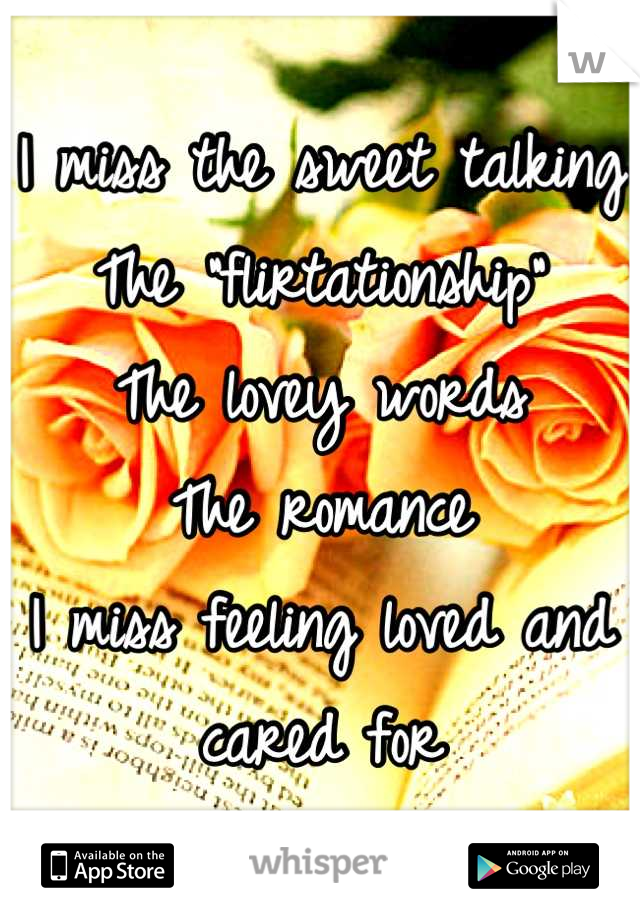 "I miss the sweet talking The ""flirtationship"" The lovey words The romance  I miss feeling loved and cared for"