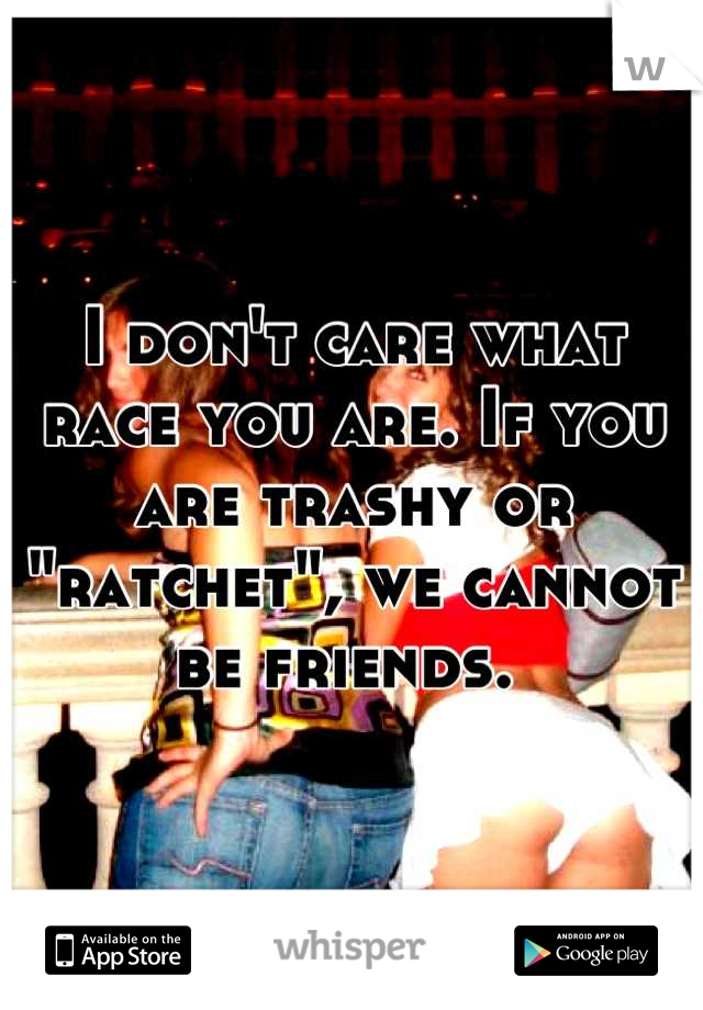 """I don't care what race you are. If you are trashy or """"ratchet"""", we cannot be friends."""