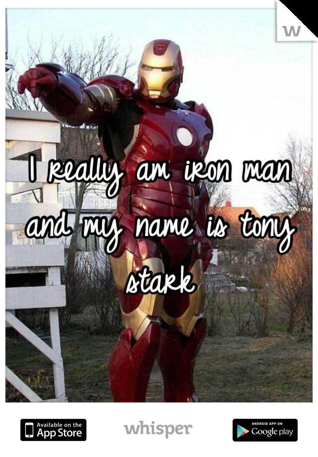 I really am iron man and my name is tony stark