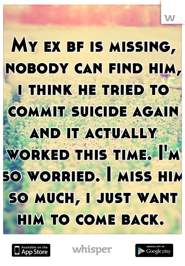 My ex bf is missing, nobody can find him, i think he tried to commit suicide again and it actually worked this time. I'm so worried. I miss him so much, i just want him to come back.
