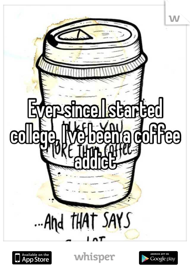 Ever since I started college, I've been a coffee addict