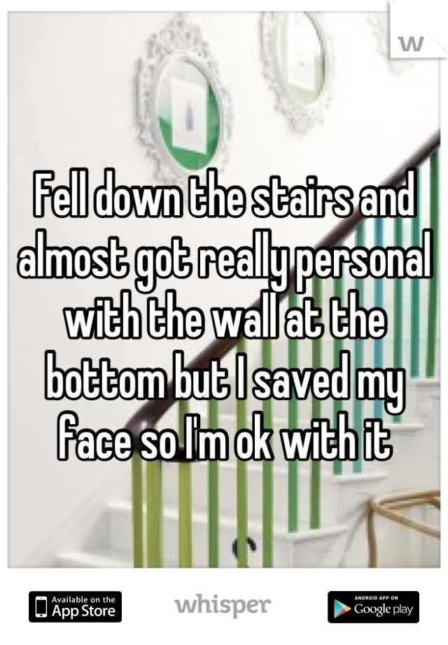 Fell down the stairs and almost got really personal with the wall at the bottom but I saved my face so I'm ok with it
