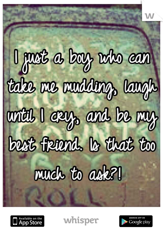 I just a boy who can take me mudding, laugh until I cry, and be my best friend. Is that too much to ask?!