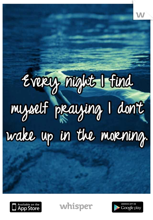 Every night I find myself praying I don't wake up in the morning.