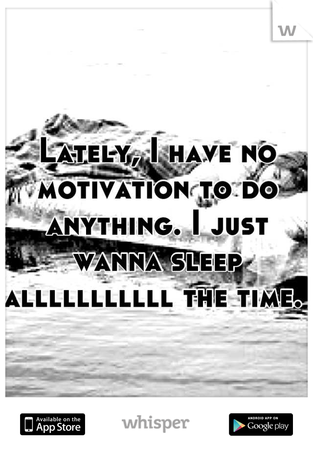 Lately, I have no motivation to do anything. I just wanna sleep alllllllllll the time.