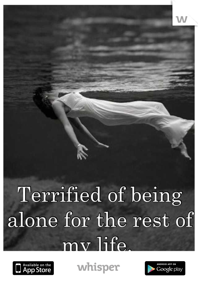 Terrified of being alone for the rest of my life.