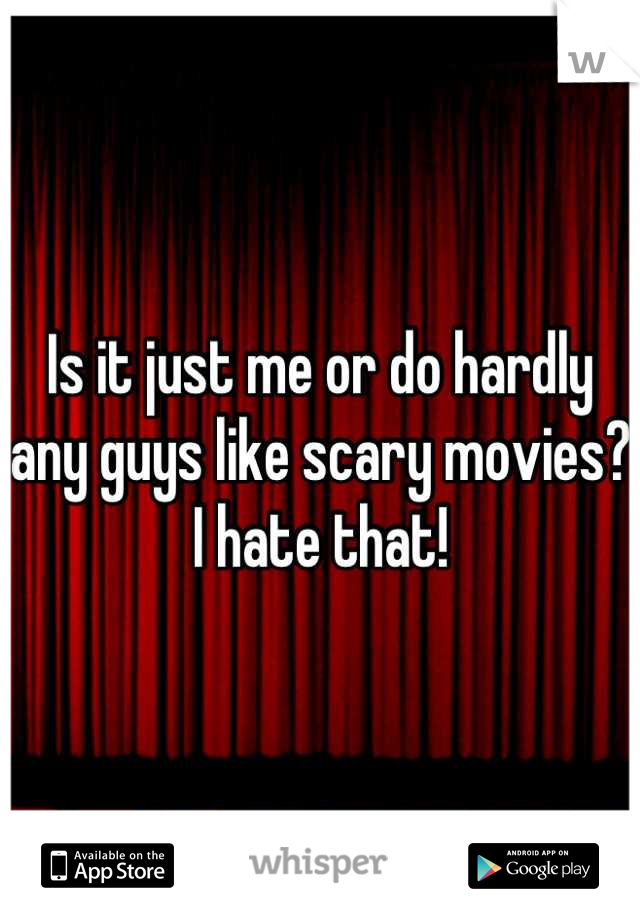 Is it just me or do hardly any guys like scary movies? I hate that!