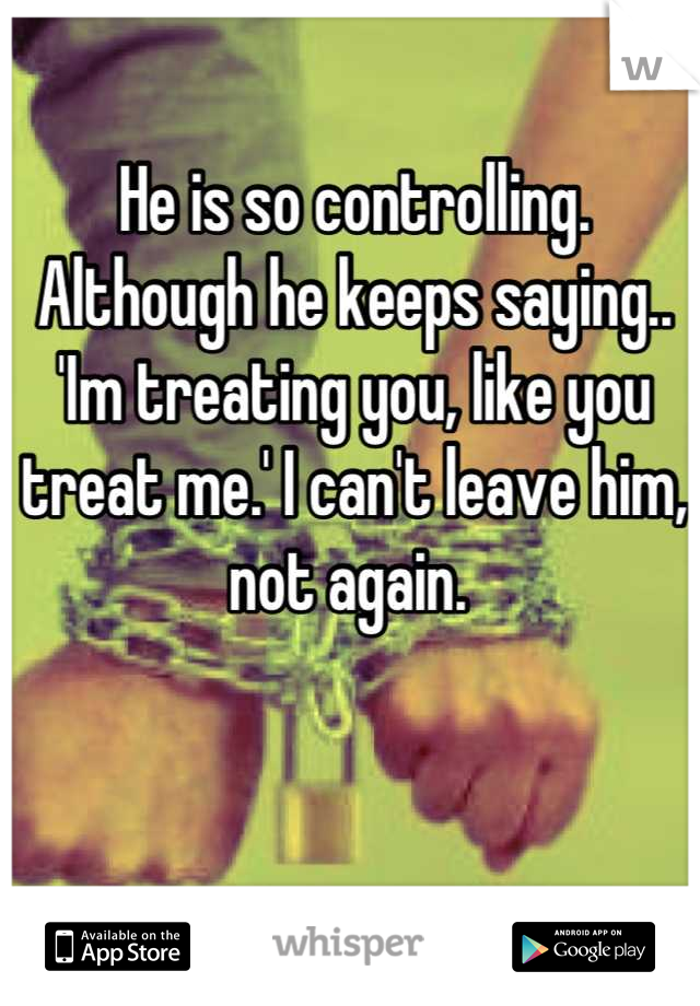 He is so controlling. Although he keeps saying.. 'Im treating you, like you treat me.' I can't leave him, not again.
