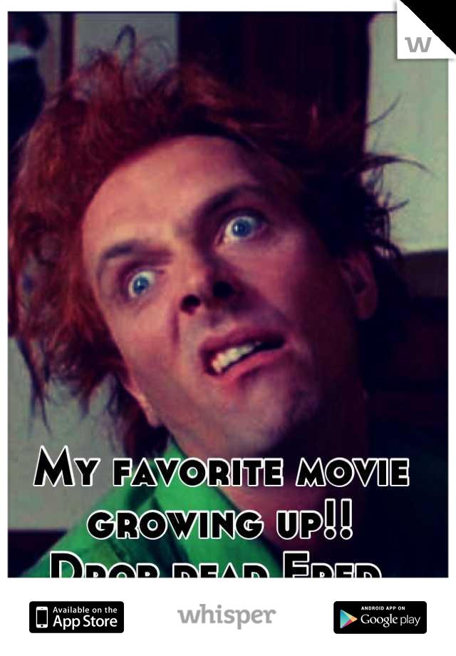 My favorite movie growing up!!  Drop dead Fred