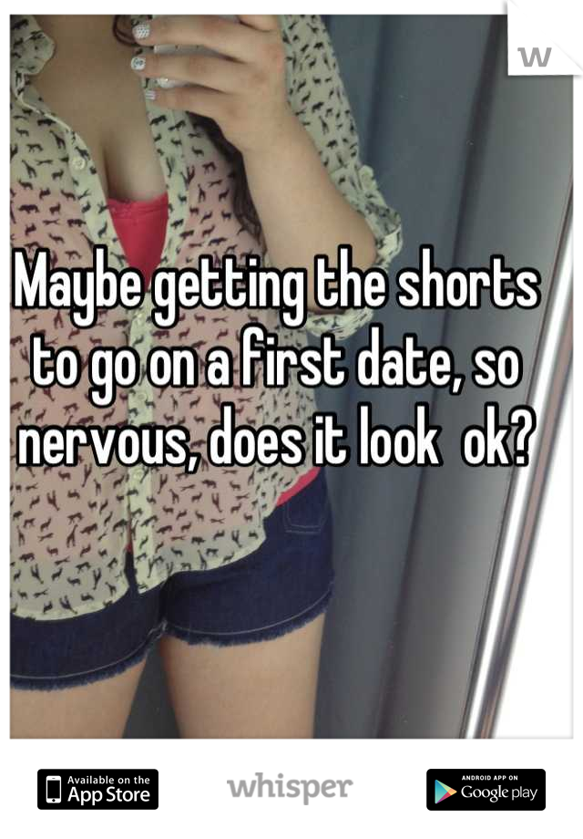 Maybe getting the shorts to go on a first date, so nervous, does it look  ok?