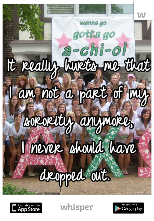 It really hurts me that I am not a part of my sorority anymore,  I never should have dropped out.
