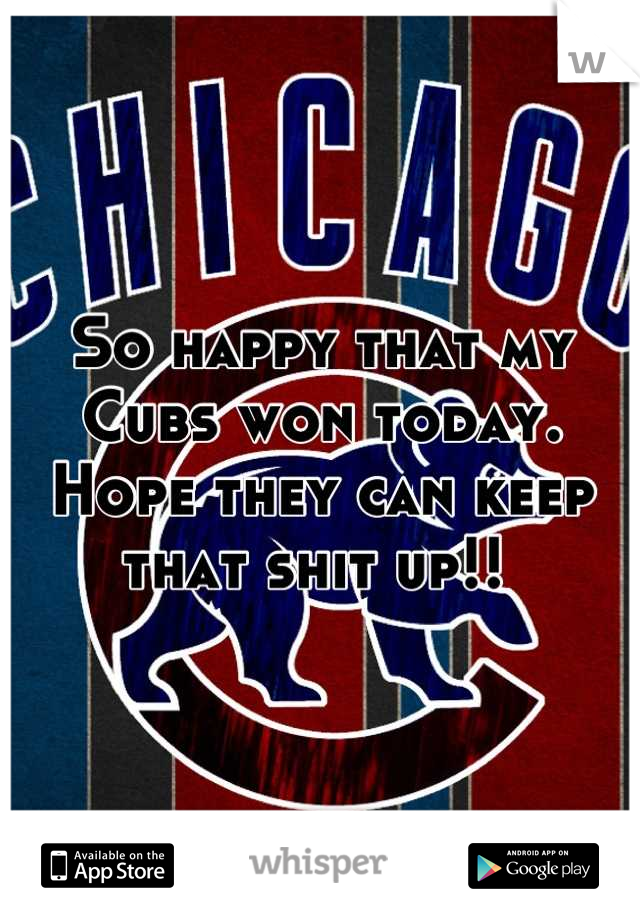 So happy that my Cubs won today. Hope they can keep that shit up!!