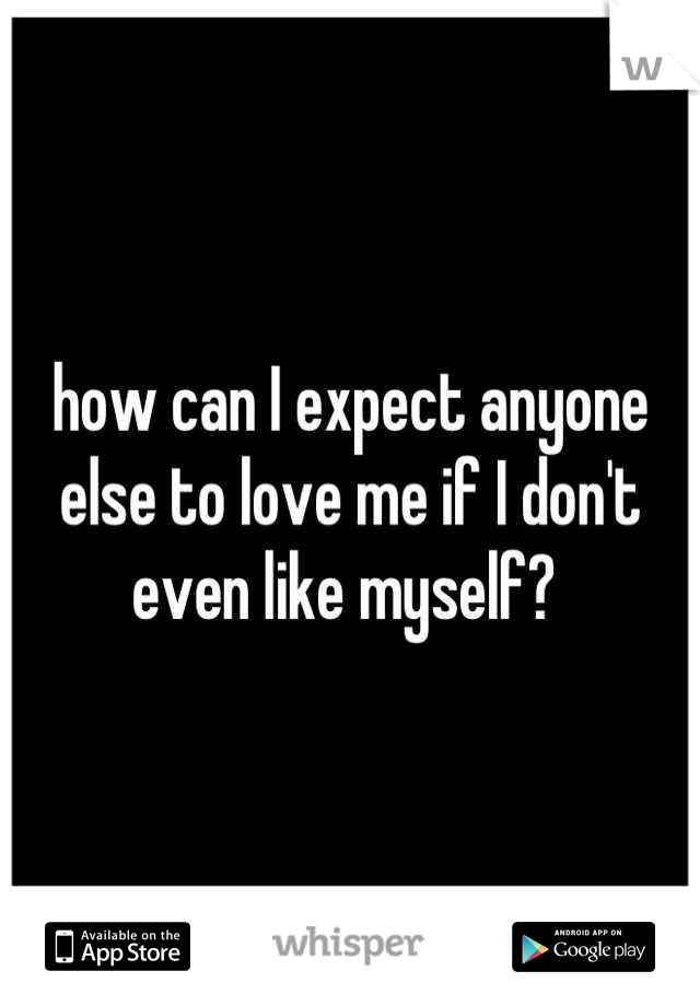 how can I expect anyone else to love me if I don't even like myself?