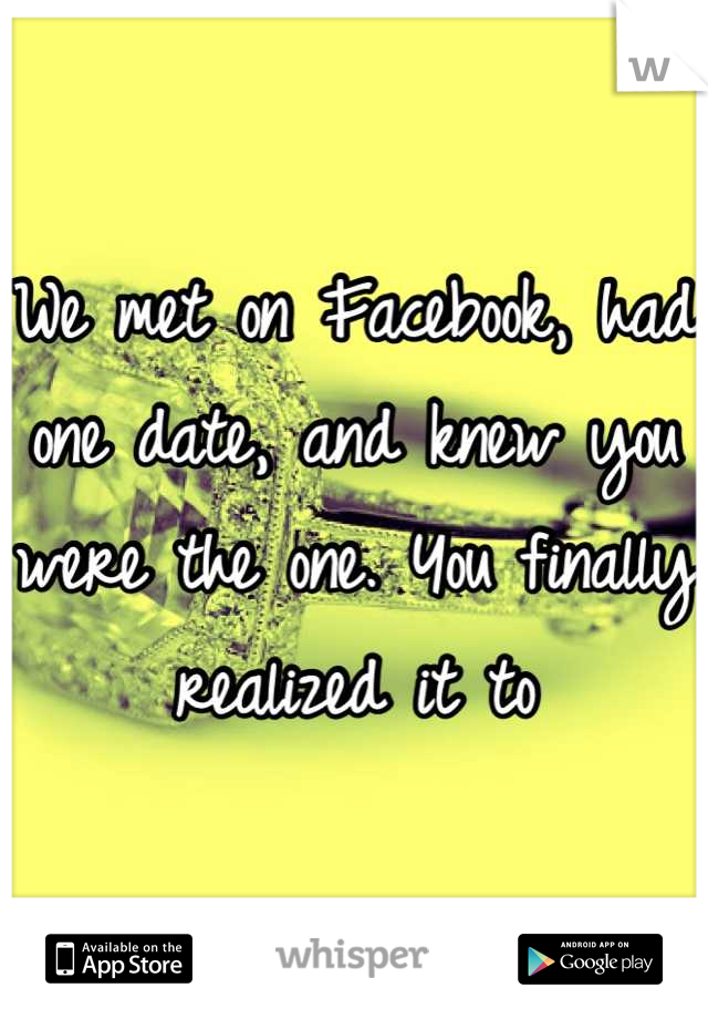 We met on Facebook, had one date, and knew you were the one. You finally realized it to