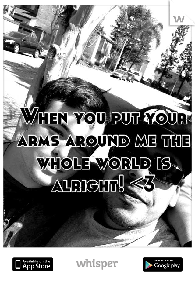 When you put your arms around me the whole world is alright! <3