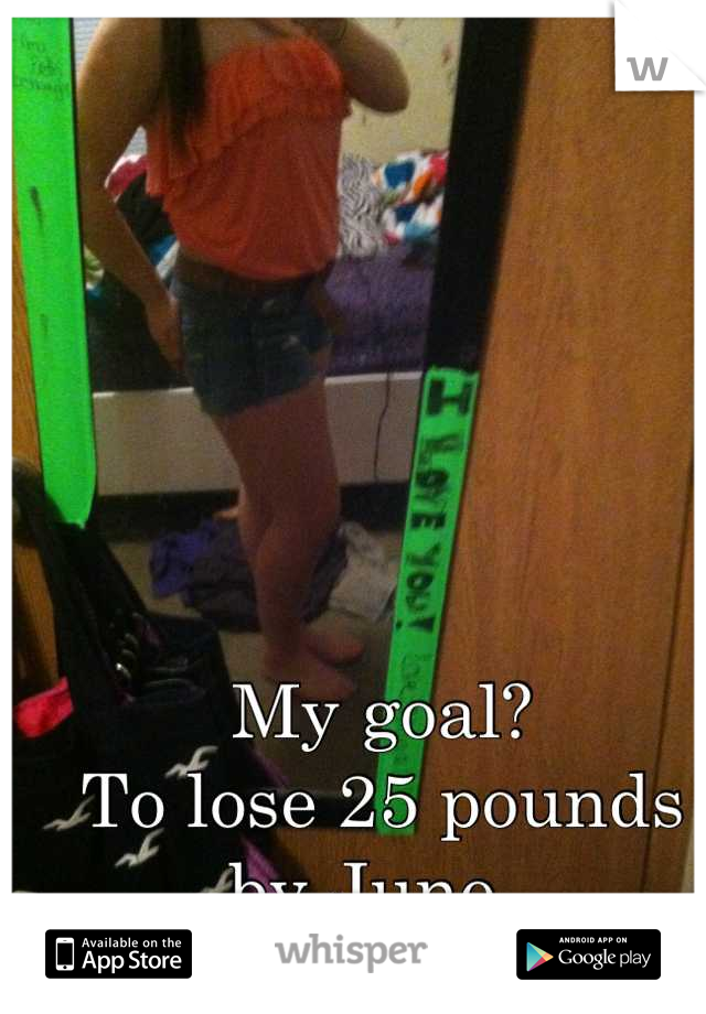 My goal? To lose 25 pounds by June.