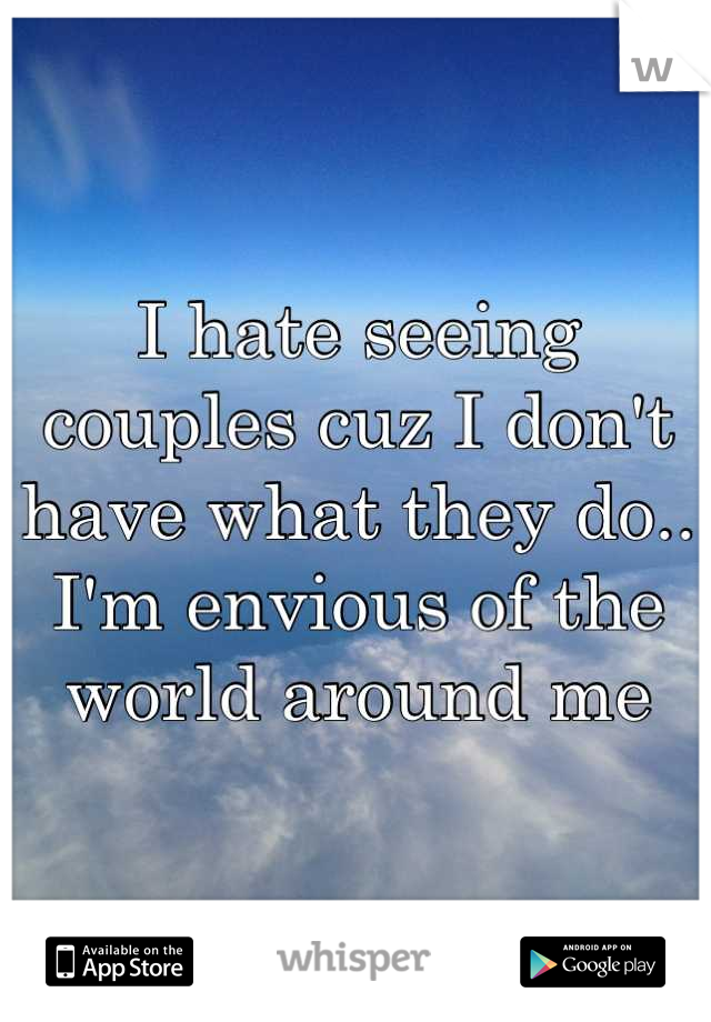 I hate seeing couples cuz I don't have what they do.. I'm envious of the world around me