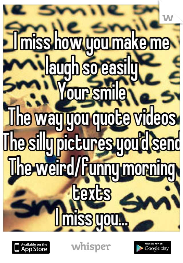 I miss how you make me laugh so easily  Your smile The way you quote videos The silly pictures you'd send The weird/funny morning texts  I miss you...