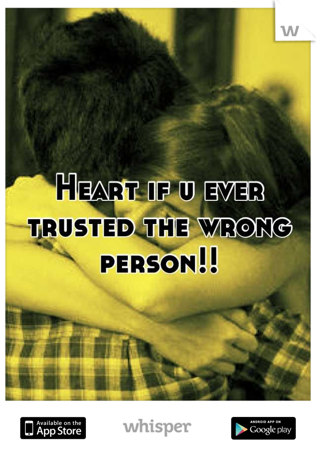 Heart if u ever trusted the wrong person!!
