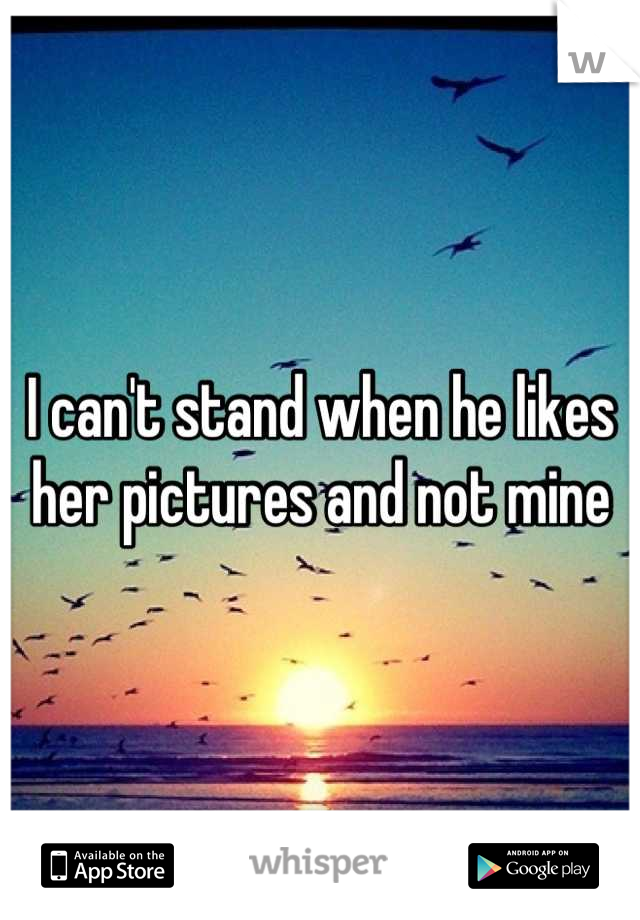 I can't stand when he likes her pictures and not mine