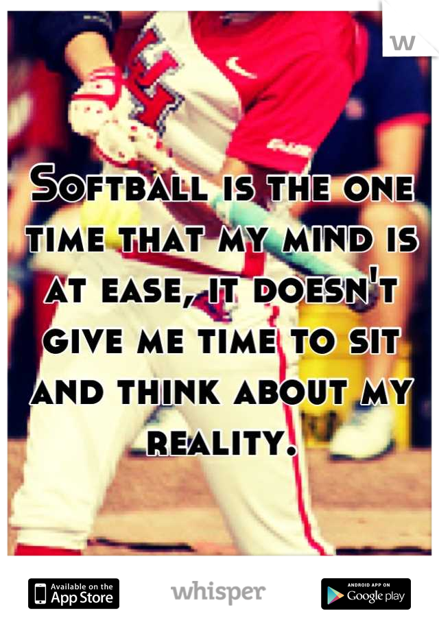 Softball is the one time that my mind is at ease, it doesn't give me time to sit and think about my reality.