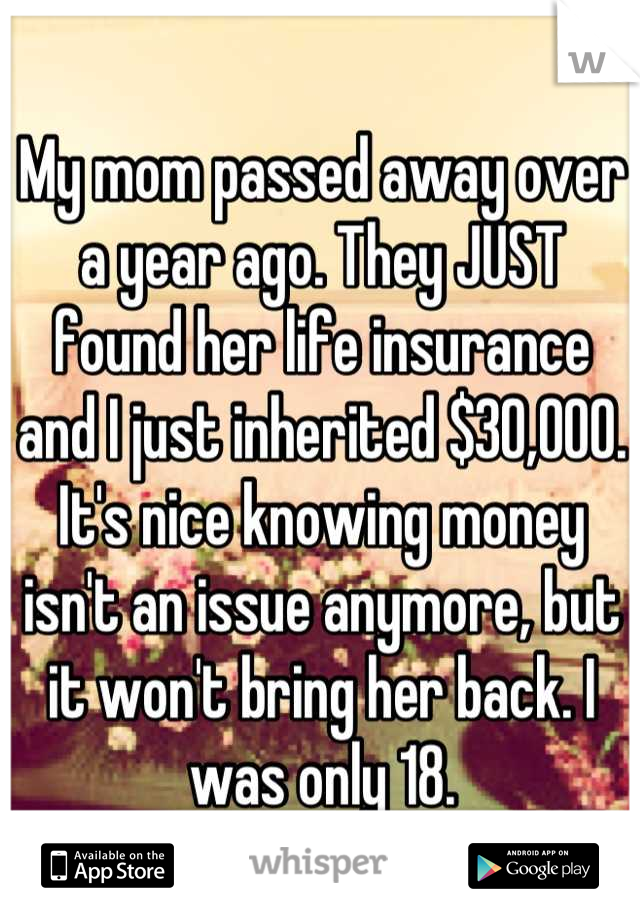 My mom passed away over a year ago. They JUST found her life insurance and I just inherited $30,000. It's nice knowing money isn't an issue anymore, but it won't bring her back. I was only 18.