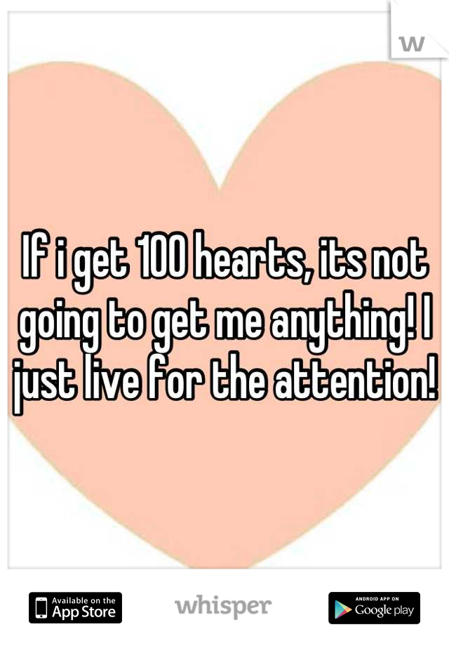 If i get 100 hearts, its not going to get me anything! I just live for the attention!