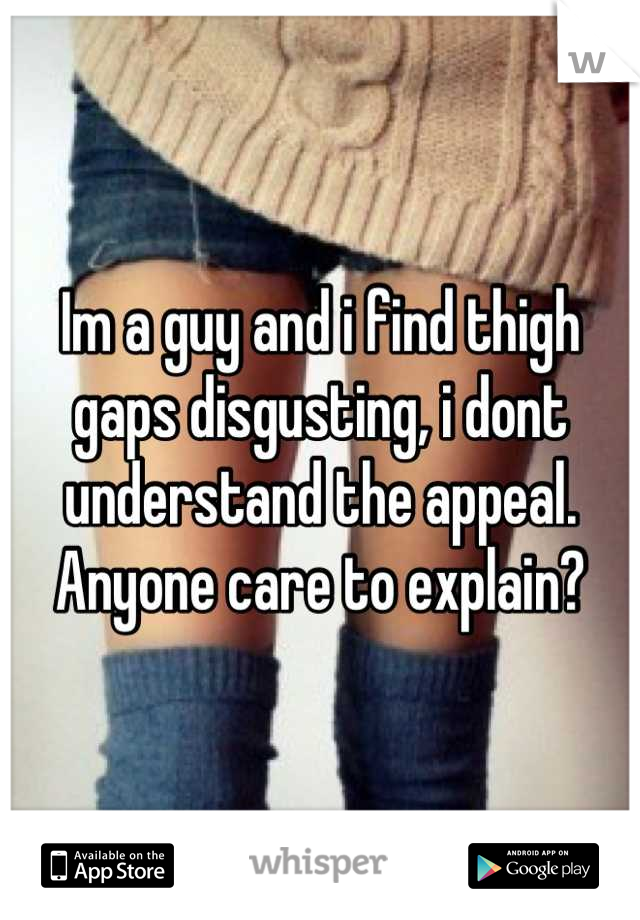 Im a guy and i find thigh gaps disgusting, i dont understand the appeal. Anyone care to explain?