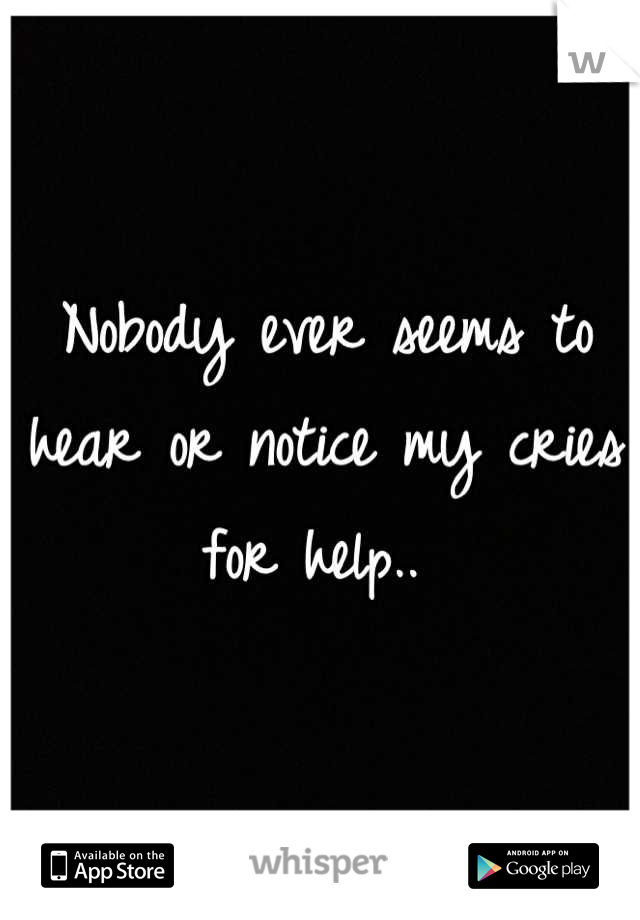 Nobody ever seems to hear or notice my cries for help..