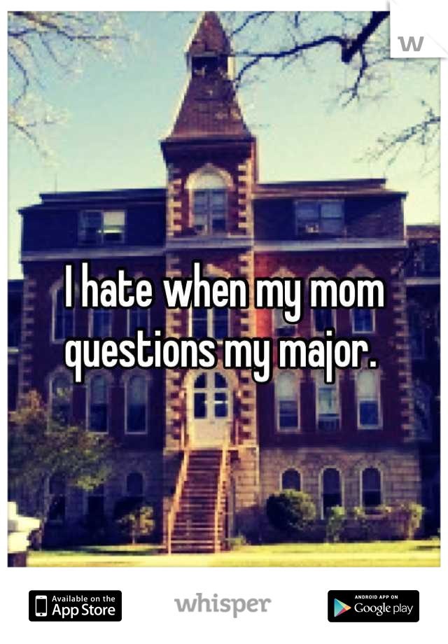 I hate when my mom questions my major.
