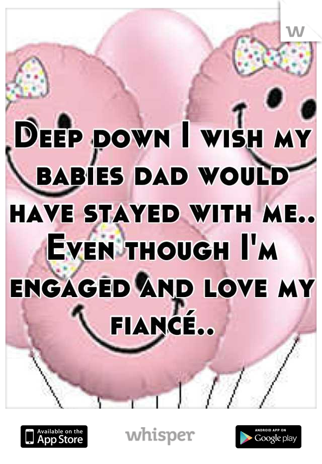 Deep down I wish my babies dad would have stayed with me.. Even though I'm engaged and love my fiancé..